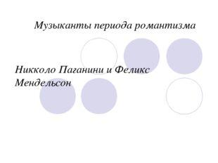 Никколо Паганини и Феликс Мендельсон Музыканты периода романтизма