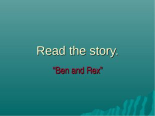 "Read the story. ""Ben and Rex"""