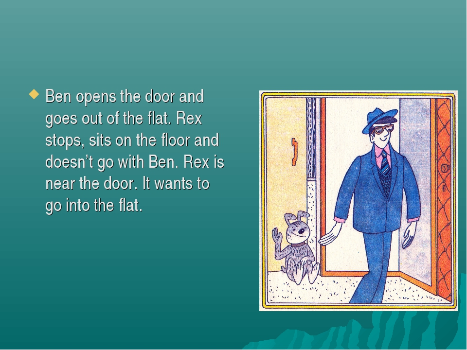 Ben opens the door and goes out of the flat. Rex stops, sits on the floor and...