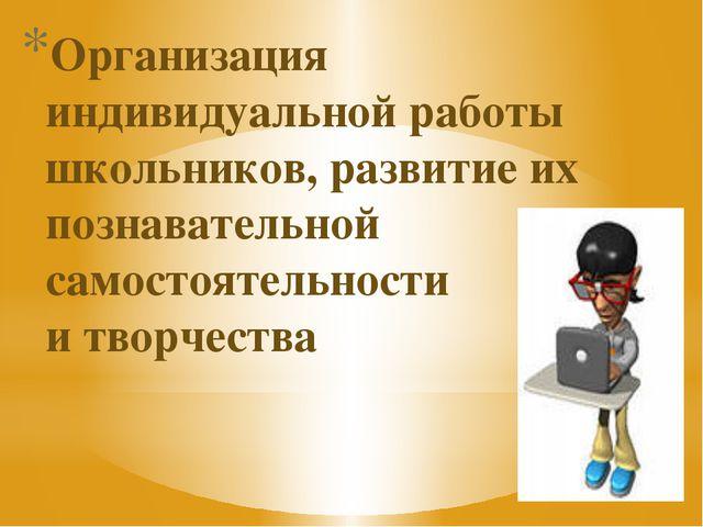 Организация индивидуальной работы школьников, развитие их познавательной само...