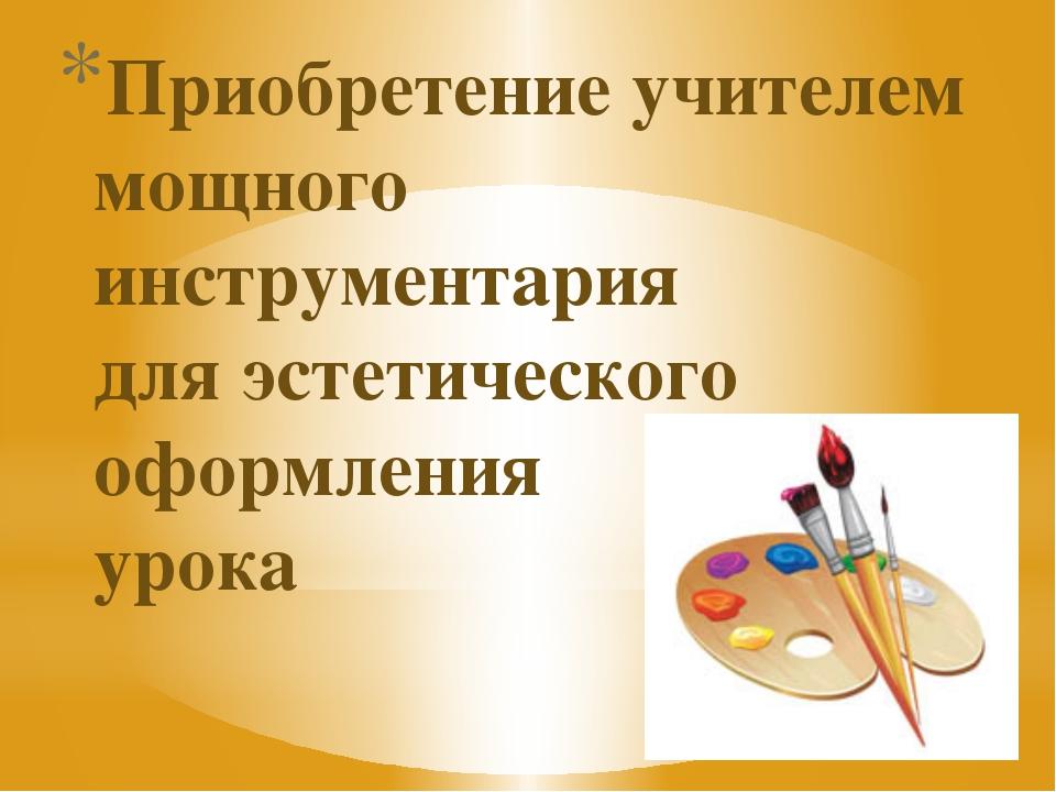 Приобретение учителем мощного инструментария для эстетического оформления урока