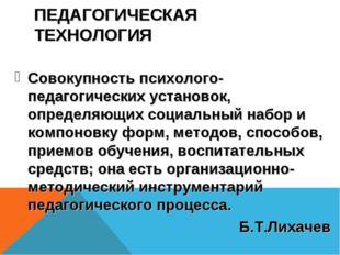 ПЕДАГОГИЧЕСКАЯ ТЕХНОЛОГИЯ Совокупность психолого-педагогических установок, оп