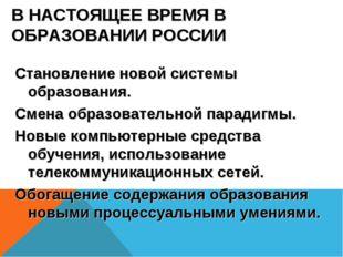 В НАСТОЯЩЕЕ ВРЕМЯ В ОБРАЗОВАНИИ РОССИИ Становление новой системы образования.