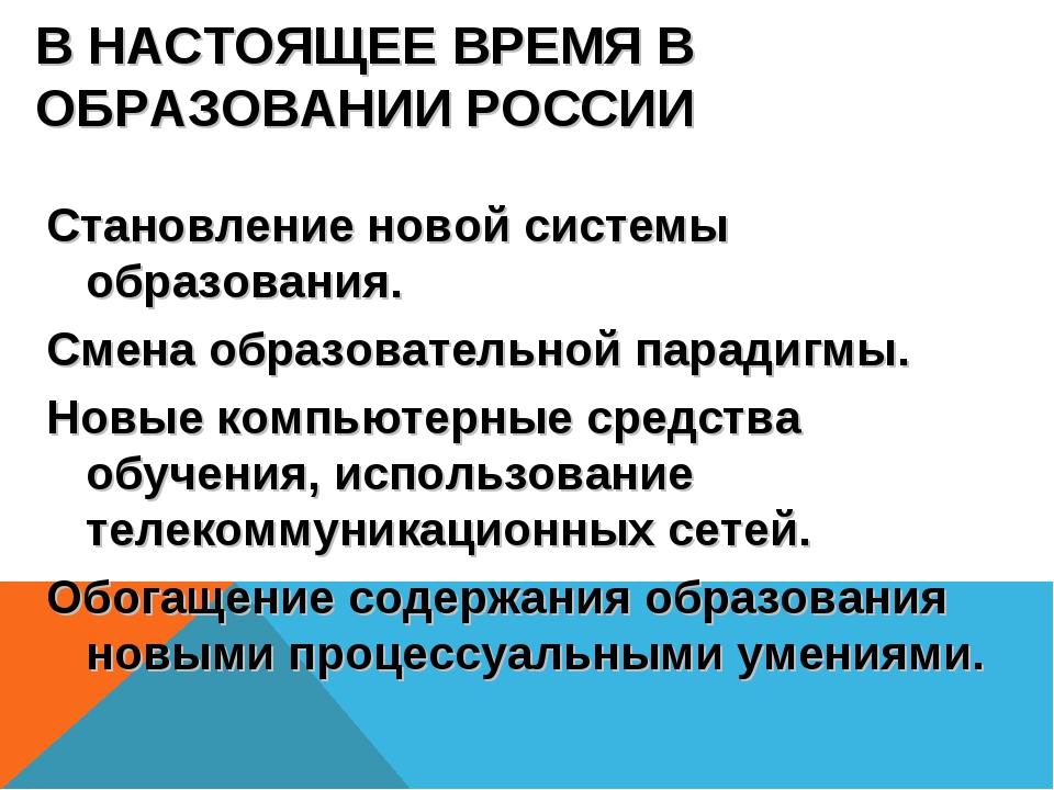 В НАСТОЯЩЕЕ ВРЕМЯ В ОБРАЗОВАНИИ РОССИИ Становление новой системы образования....