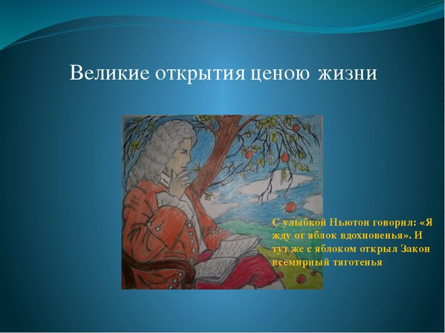 Великие открытия ценою жизни С улыбкой Ньютон говорил: «Я жду от яблок вдохно...