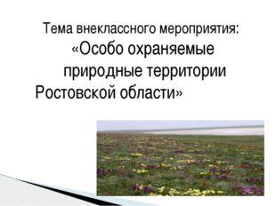 Тема внеклассного мероприятия: «Особо охраняемые природные территории Ростовс
