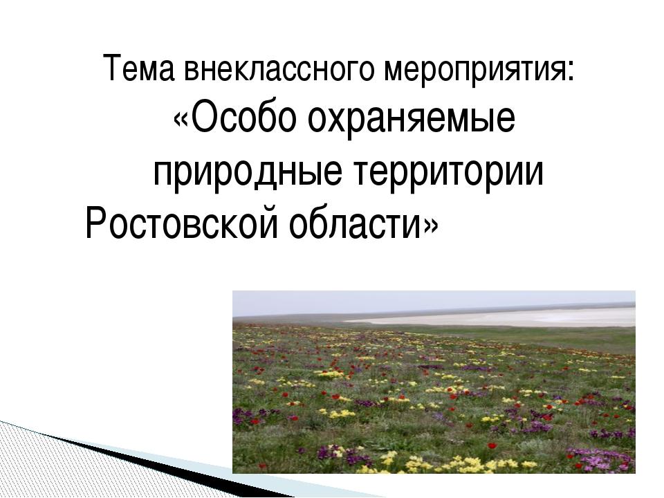 Тема внеклассного мероприятия: «Особо охраняемые природные территории Ростовс...