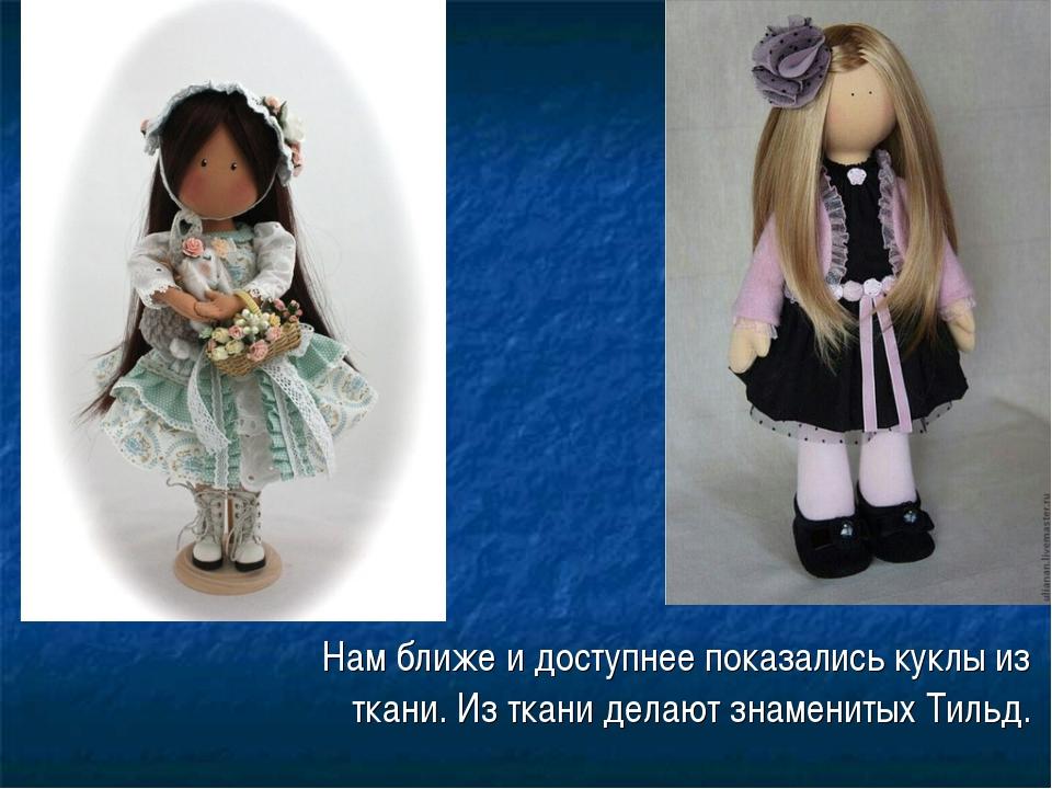 Нам ближе и доступнее показались куклы из ткани. Из ткани делают знаменитых...