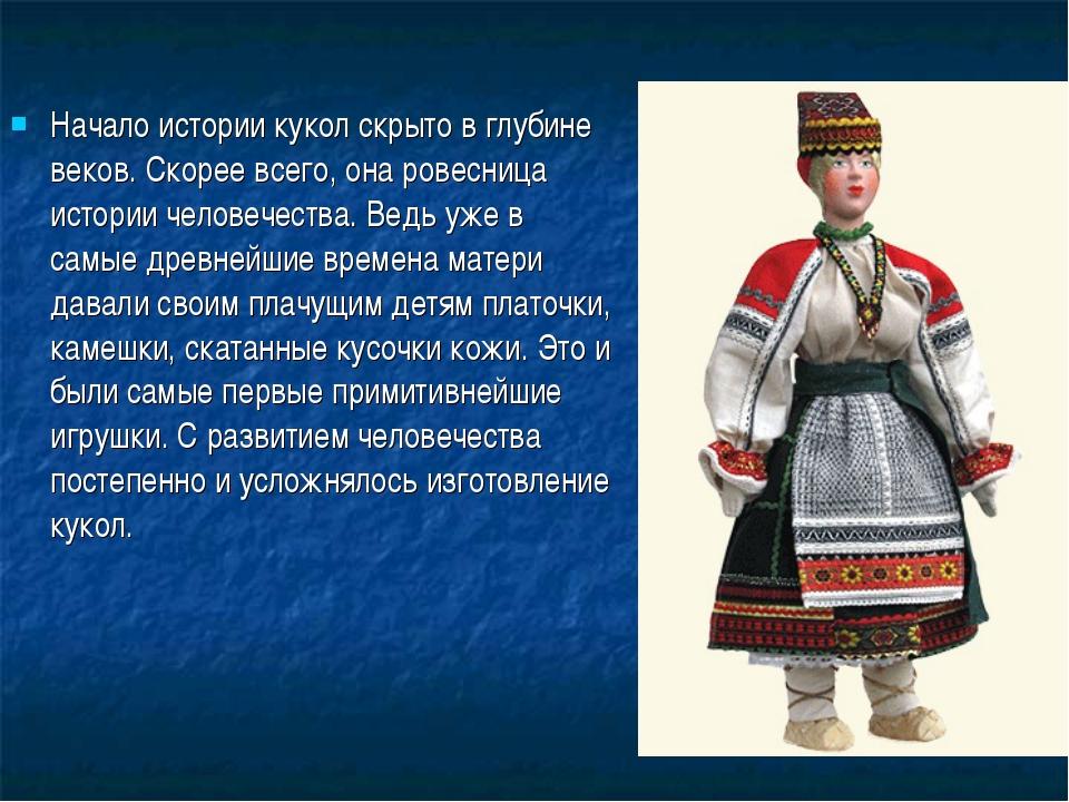 Начало истории кукол скрыто в глубине веков. Скорее всего, она ровесница исто...