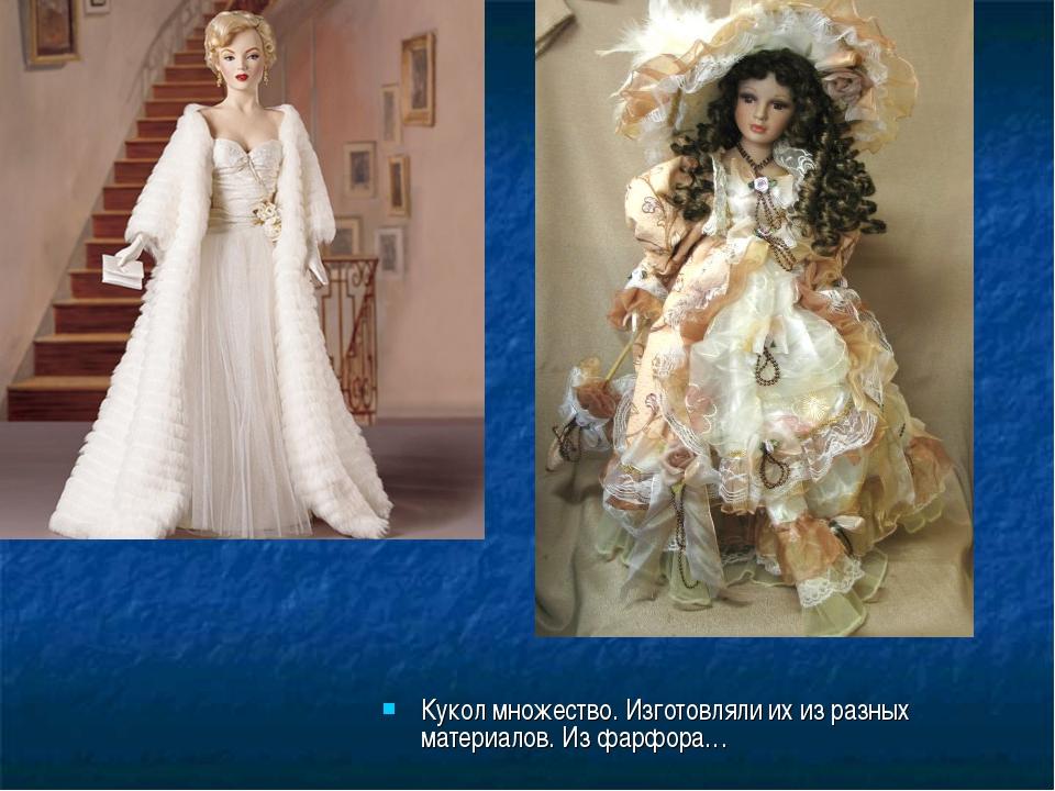 Кукол множество. Изготовляли их из разных материалов. Из фарфора…