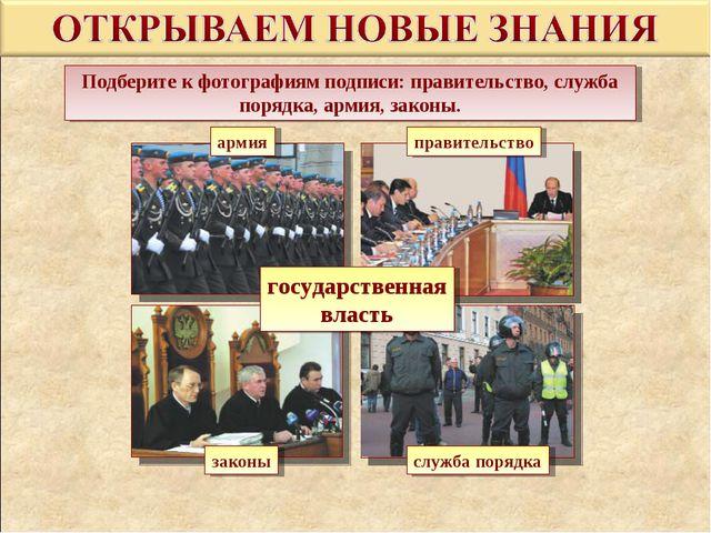 Подберите к фотографиям подписи: правительство, служба порядка, армия, законы...