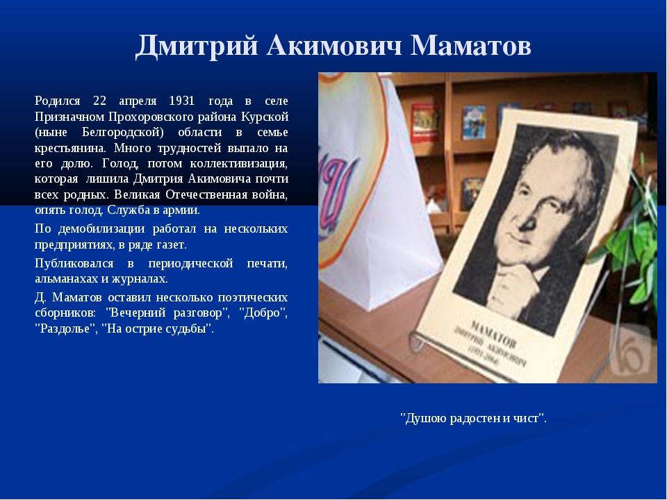 Дмитрий Акимович Маматов Родился 22 апреля 1931 года в селе Призначном Прохор...