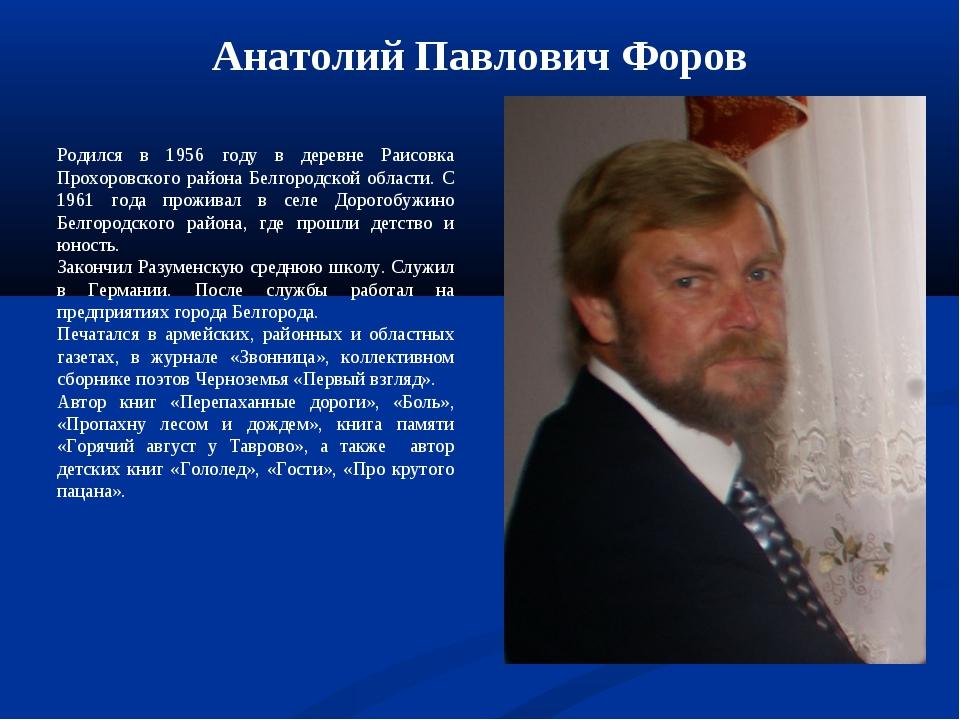 Анатолий Павлович Форов Родился в 1956 году в деревне Раисовка Прохоровского...