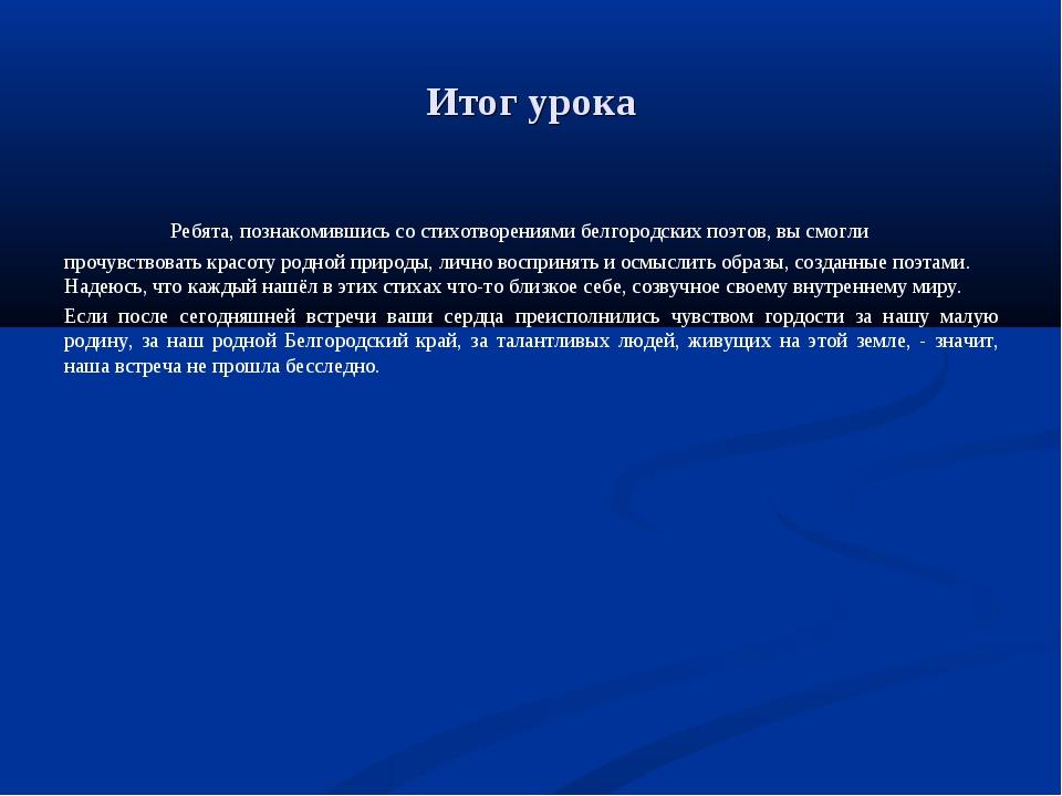 Итог урока Ребята, познакомившись со стихотворениями белгородских поэтов, вы...