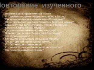 Повторение изученного Назовите имена первопечатников России. Кто приказал пос