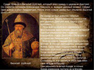 Среди бояр был Василий Шуйский, который знал правду о царевиче Дмитрие. Он с
