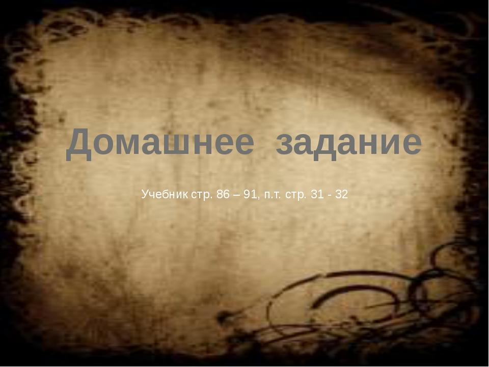 Домашнее задание Учебник стр. 86 – 91, п.т. стр. 31 - 32