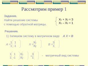Рассмотрим пример 1 Задание. Найти решение системы с помощью обратной матрицы
