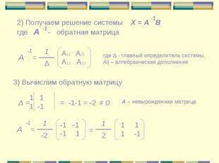 А = -1 1 Δ A11 A21 A12 A22 2) Получаем решение системы где А - обратная матри