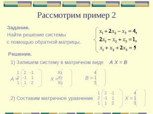 Рассмотрим пример 2 Задание. Найти решение системы с помощью обратной матрицы