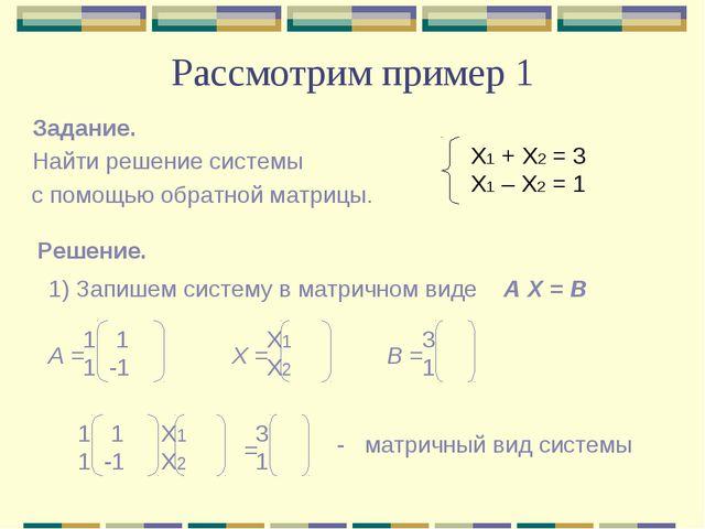 Рассмотрим пример 1 Задание. Найти решение системы с помощью обратной матрицы...