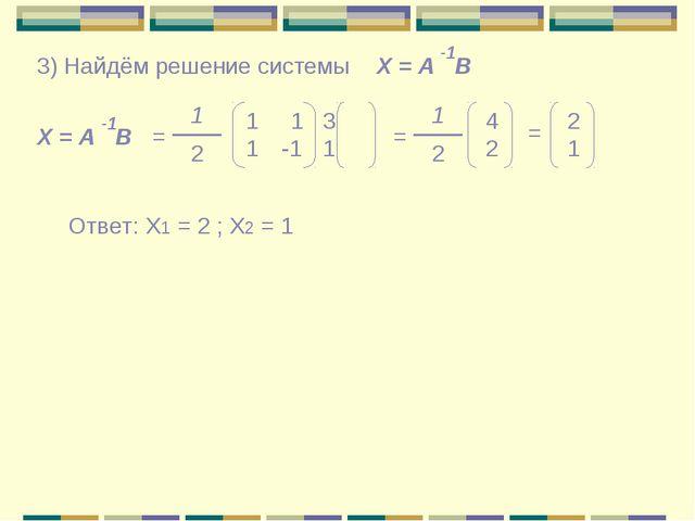 Х = А В -1 3) Найдём решение системы Х = А В -1 = 1 2 1 1 1 -1 3 1 = 1 2 4 2...