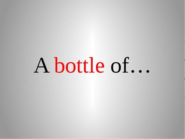 A bottle of…