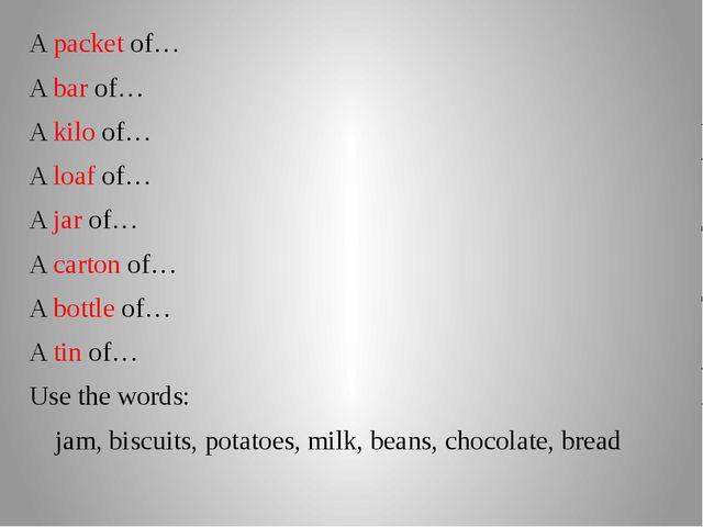 A packet of… A bar of… A kilo of… A loaf of… A jar of… A carton of… A bottle...