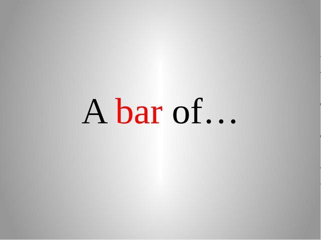 A bar of…