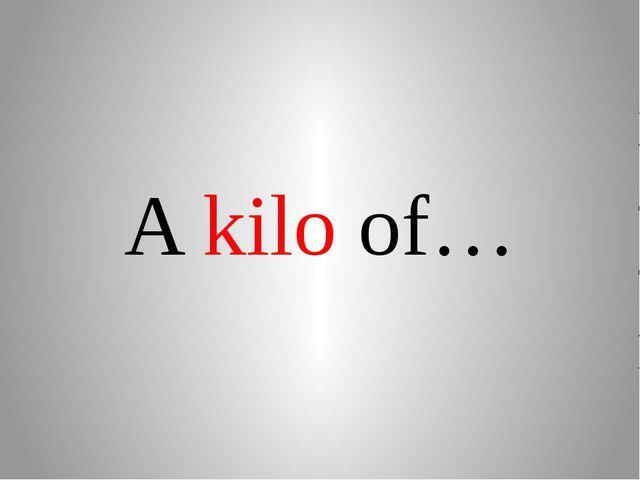 A kilo of…