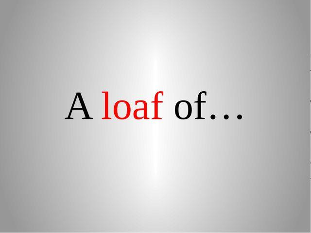 A loaf of…