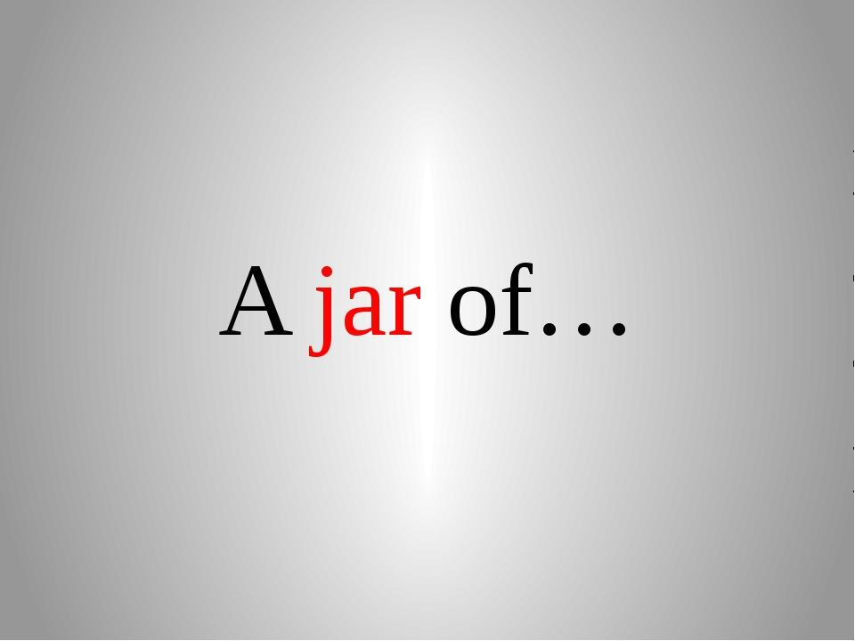 A jar of…