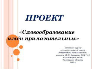 ПРОЕКТ «Словообразование имён прилагательных» Материал к уроку русского языка