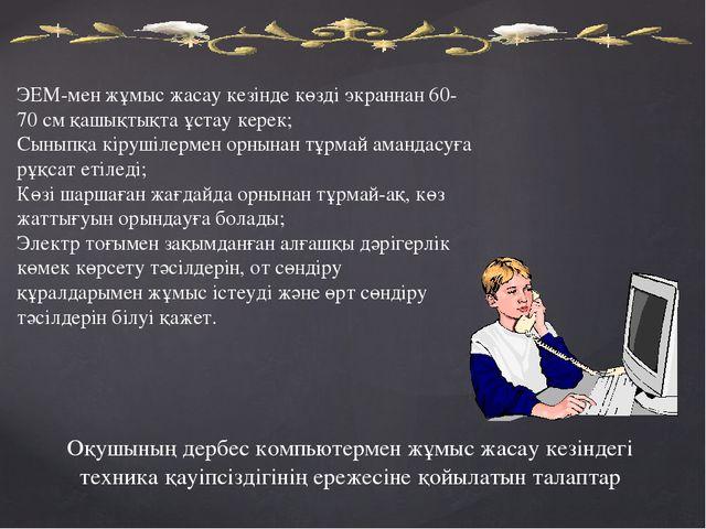 ЭЕМ-мен жұмыс жасау кезiнде көздi экраннан 60-70 см қашықтықта ұстау керек; С...