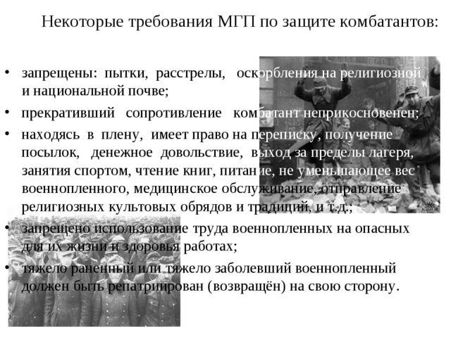 Некоторые требования МГП по защите комбатантов: запрещены: пытки, расстрелы,...