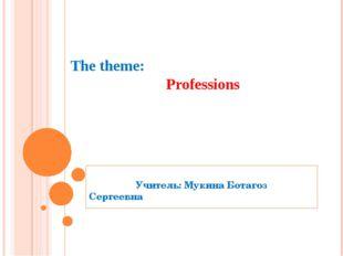 The theme: Professions Учитель: Мукина Ботагоз Сергеевна