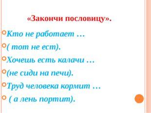«Закончи пословицу». Кто не работает … ( тот не ест). Хочешь есть калачи … (н