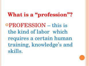 """What is a """"profession""""? PROFESSION – this is the kind of labor which requires"""