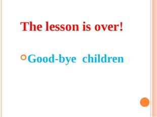 The lesson is over! Good-bye children