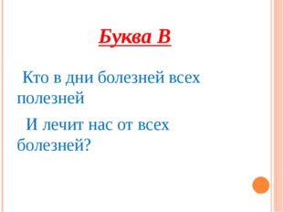Буква В Кто в дни болезней всех полезней И лечит нас от всех болезней?