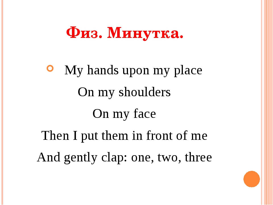 Физ. Минутка. My hands upon my place On my shoulders On my face Then I put th...