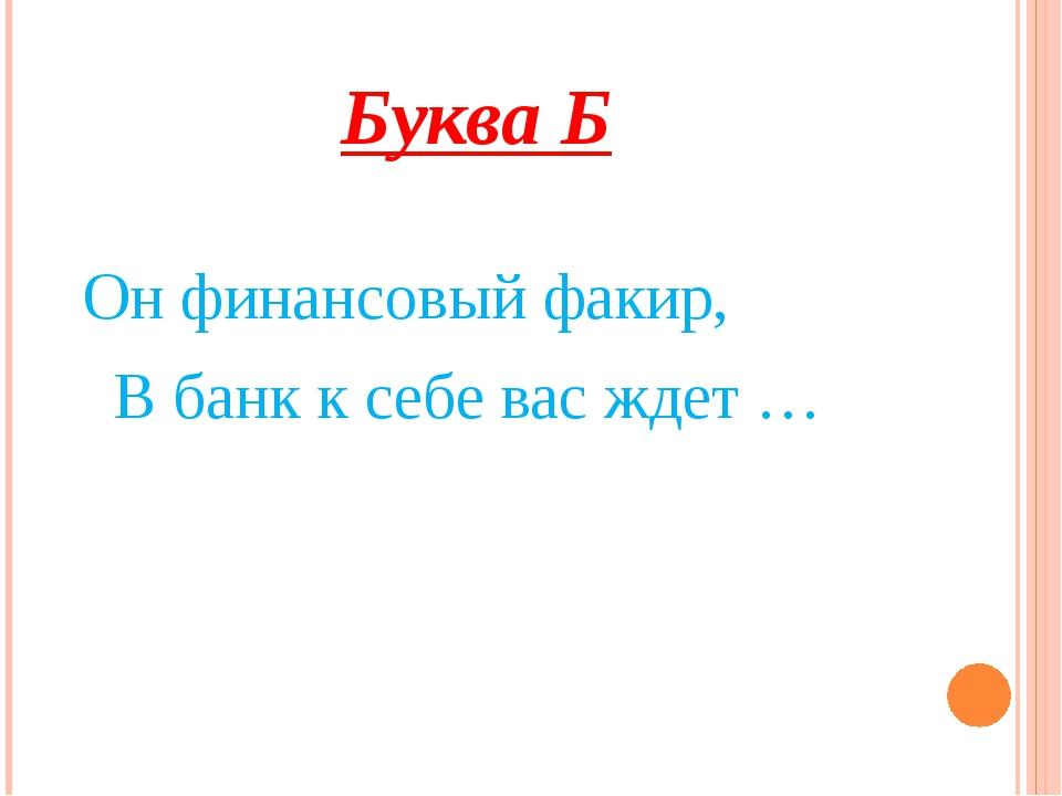 Буква Б Он финансовый факир, В банк к себе вас ждет …
