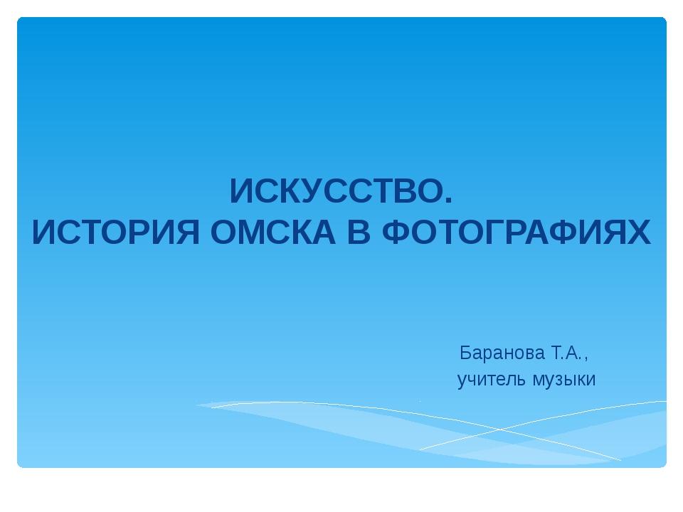 ИСКУССТВО. ИСТОРИЯ ОМСКА В ФОТОГРАФИЯХ Баранова Т.А., учитель музыки