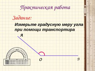 Практическая работа Задание: Измерьте градусную меру угла при помощи транспо
