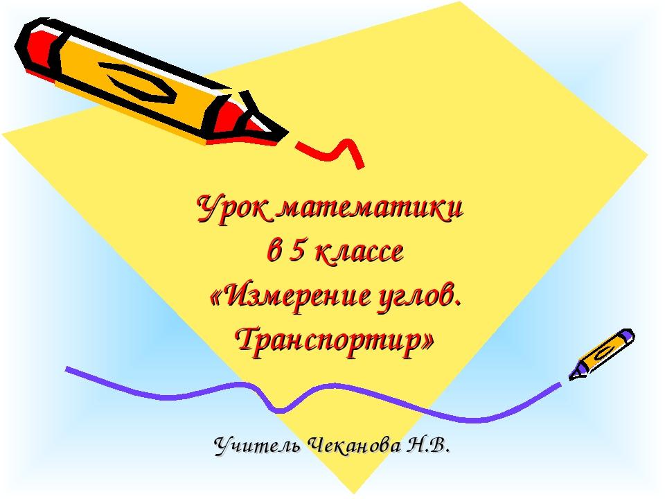 Урок математики в 5 классе «Измерение углов. Транспортир» Учитель Чеканова Н...