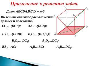 Дано: ABCDA1B1C1D1 – куб Выясните взаимное расположение прямых и плоскостей С