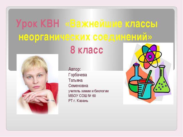 Урок КВН «Важнейшие классы неорганических соединений» 8 класс Автор: Горбачев...