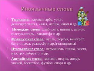 Тюркизмы: караван, арба, утюг, деньги(ср.тенге), халат, лапша, изюм и др. Нем