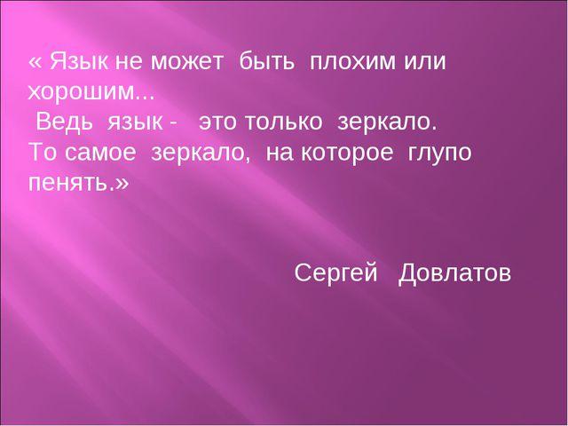 « Язык не может быть плохим или хорошим... Ведь язык - это только зеркало. То...
