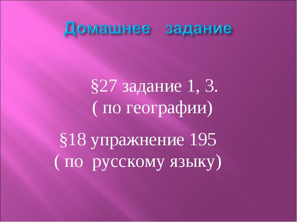§27 задание 1, 3. ( по географии) §18 упражнение 195 ( по русскому языку)